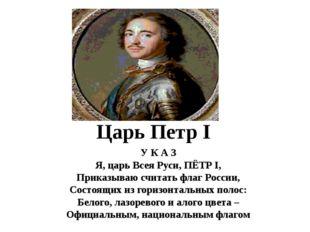 Царь Петр I У К А З Я, царь Всея Руси, ПЁТР I, Приказываю считать флаг Росси