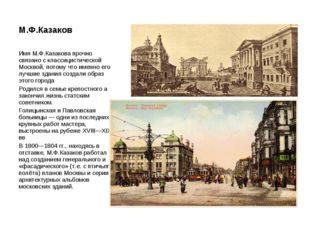М.Ф.Казаков Имя М.Ф.Казакова прочно связано с классицистической Москвой, пото
