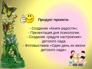 Продукт проекта: - Создание «Книги радости»; - Презентация дня психологии. -