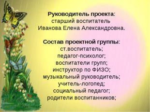 Руководитель проекта: старший воспитатель Иванова Елена Александровна. Состав