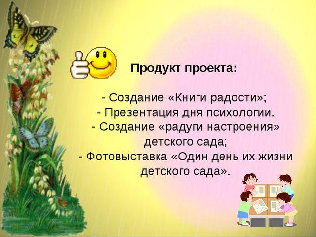 Продукт проекта: - Создание «Книги радости»; - Презентация дня психологии. -...