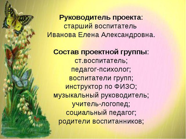 Руководитель проекта: старший воспитатель Иванова Елена Александровна. Состав...