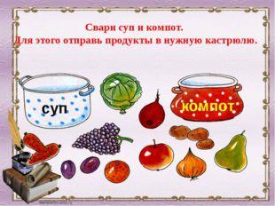 Свари суп и компот. Для этого отправь продукты в нужную кастрюлю. суп компот