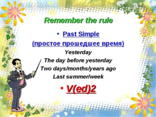 Remember the rule Past Simple (простое прошедшее время) Yesterday The day bef