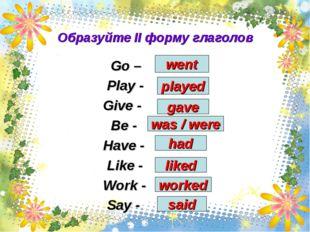 Образуйте II форму глаголов Go – Play - Give - Be - Have - Like - Work - Say