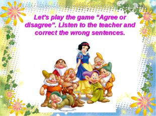 "Let's play the game ""Agree or disagree"". Listen to the teacher and correct th"