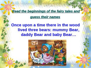 Read the beginnings of the fairy tales and guess their names Once upon a time