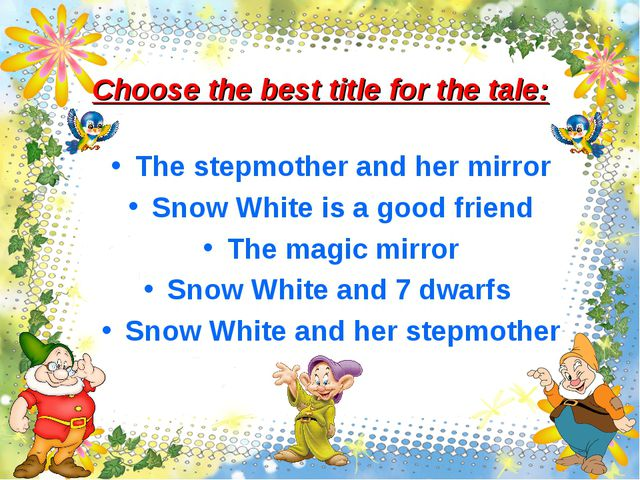 Choose the best title for the tale: The stepmother and her mirror Snow White...