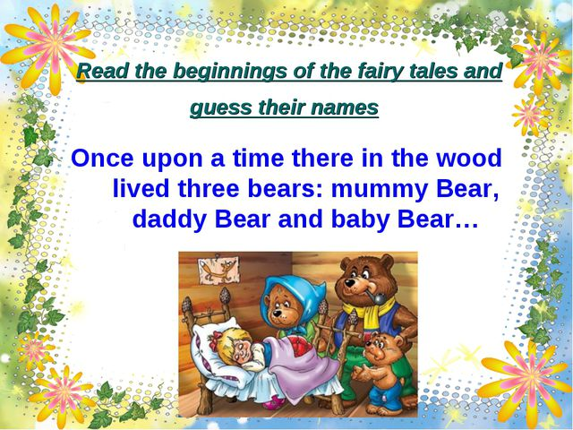 Read the beginnings of the fairy tales and guess their names Once upon a time...
