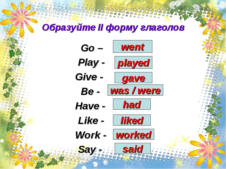 Образуйте II форму глаголов Go – Play - Give - Be - Have - Like - Work - Say...