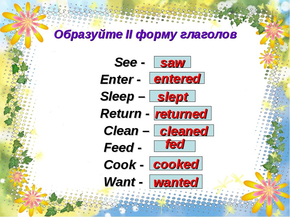 Образуйте II форму глаголов See - Enter - Sleep – Return - Clean – Feed - Coo...