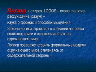 Логика ( от греч. LOGOS – слово, понятие, рассуждение, разум) – наука о форма