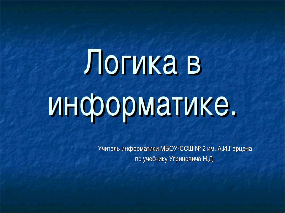 Логика в информатике. Учитель информатики МБОУ-СОШ № 2 им. А.И.Герцена по уче...