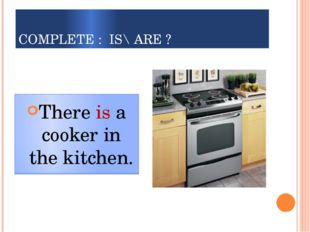 COMPLETE : IS\ ARE ? There ___a cooker in the kitchen. There is a cooker in t