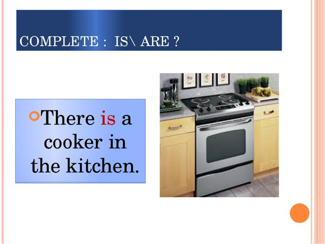 COMPLETE : IS\ ARE ? There ___a cooker in the kitchen. There is a cooker in t...
