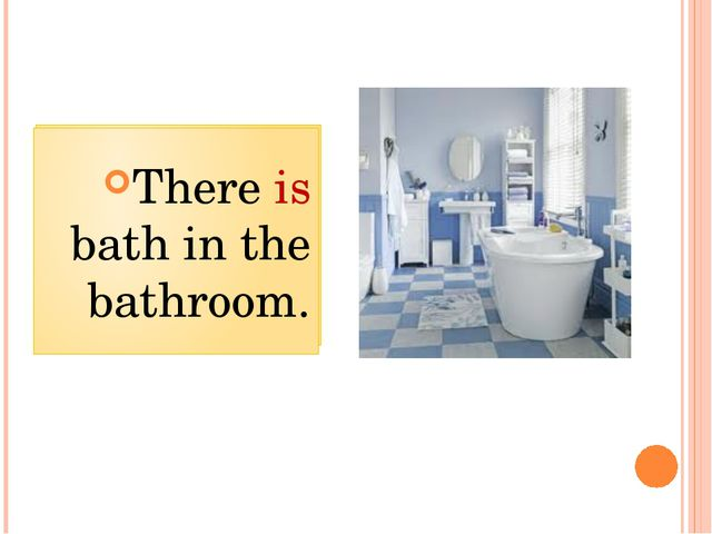 There ___ bath in the bathroom. There is bath in the bathroom.