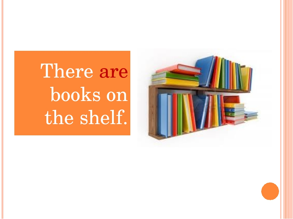 There ____ books on the shelf. There are books on the shelf.