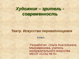 Театр. Искусство перевоплощения 9 класс Разработал: Ольга Анатольевна Максиме