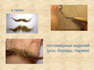 а также постижёрных изделий (усы, бороды, парики)