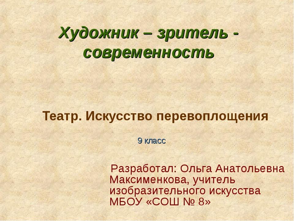 Театр. Искусство перевоплощения 9 класс Разработал: Ольга Анатольевна Максиме...