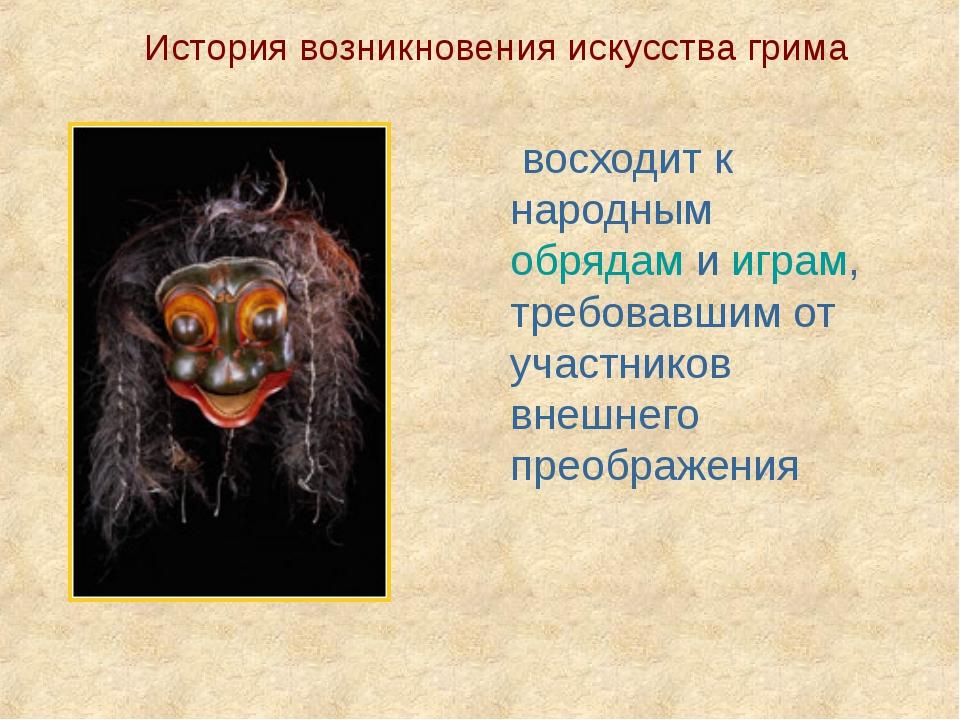 История возникновения искусства грима восходит к народным обрядам и играм, тр...