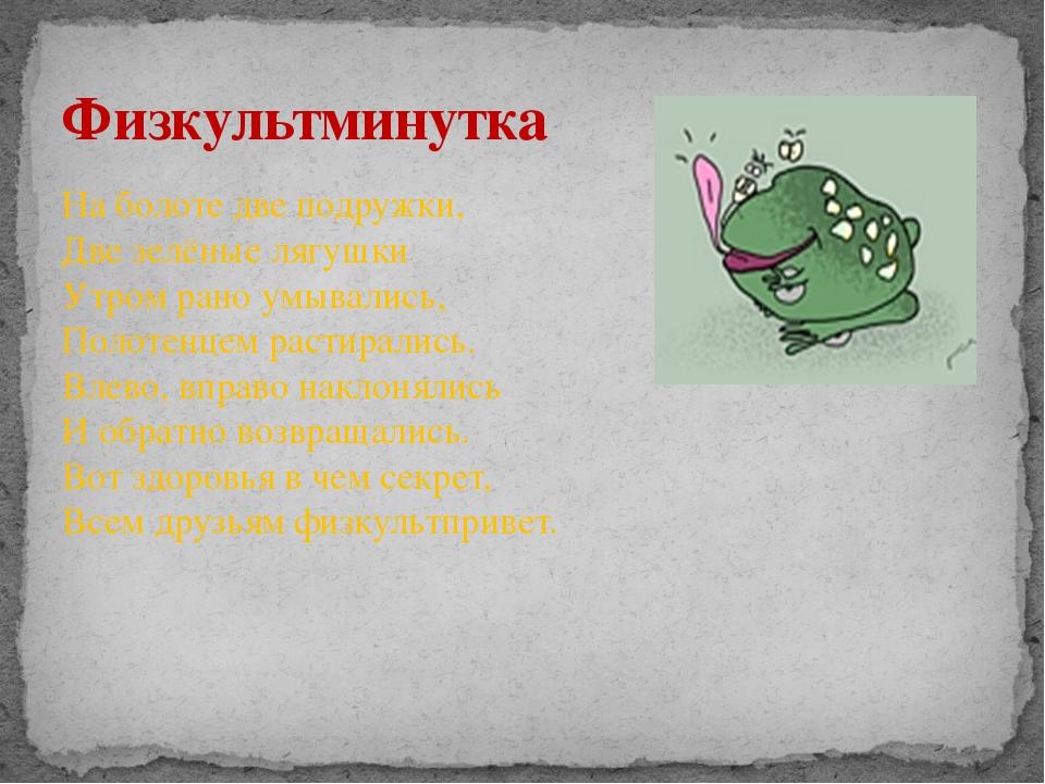 На болоте две подружки, Две зелёные лягушки Утром рано умывались, Полотенцем...