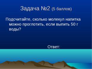 Задача №2 (5 баллов) Подсчитайте, сколько молекул напитка можно проглотить, е