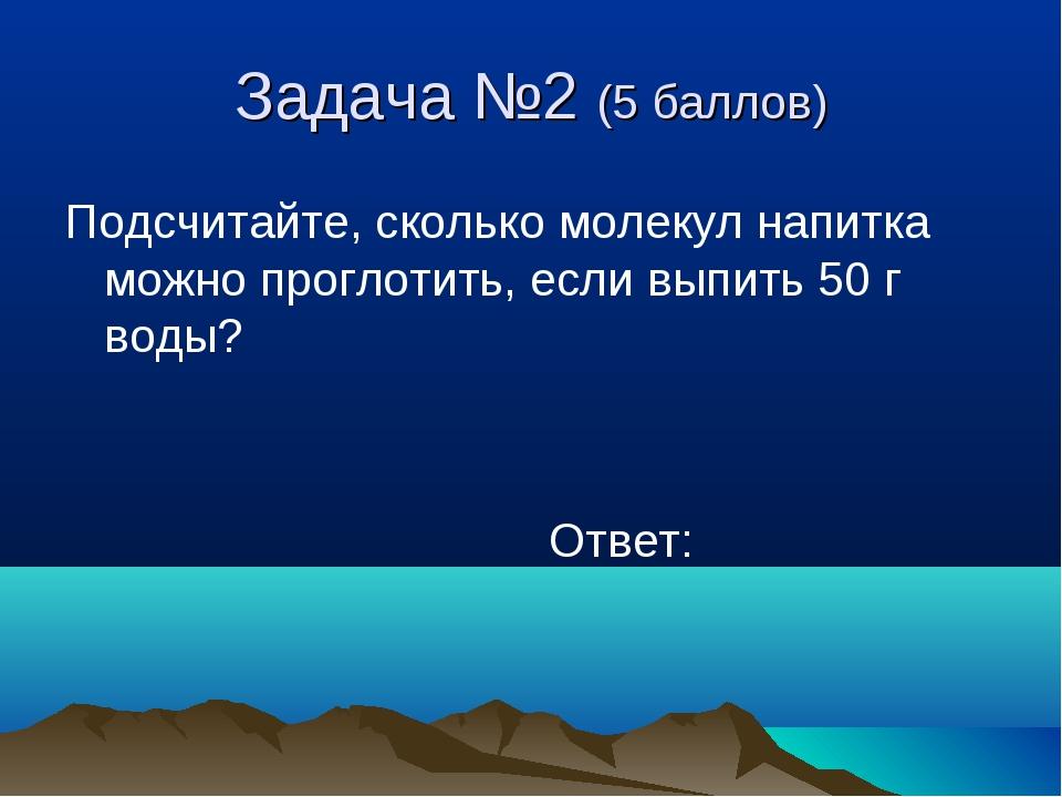 Задача №2 (5 баллов) Подсчитайте, сколько молекул напитка можно проглотить, е...