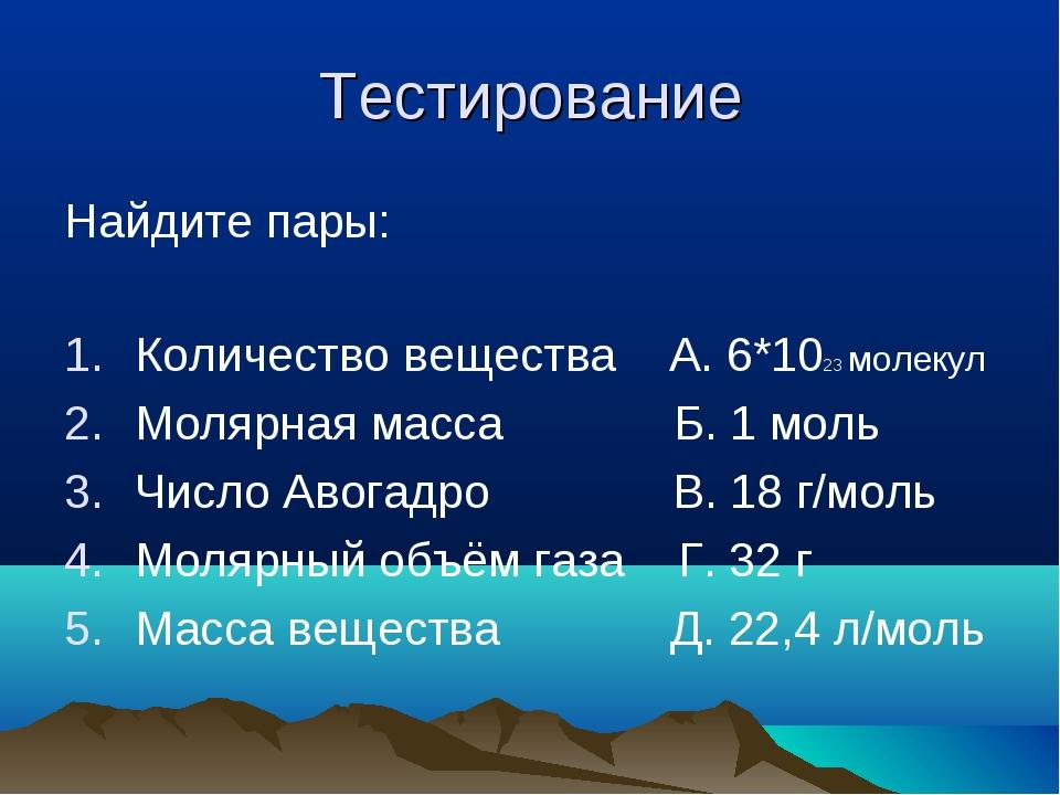 Тестирование Найдите пары: Количество вещества А. 6*1023 молекул Молярная мас...