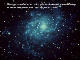 Звезда – небесное тело, раскалённый газовый шар, ночью видимое как светящаяся
