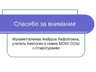 Спасибо за внимание Мухаметгалеева Файруза Рифгатовна, учитель биологии и хим