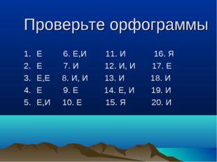 Проверьте орфограммы Е 6. Е,И 11. И 16. Я Е 7. И 12. И, И 17. Е Е,Е 8. И, И 1