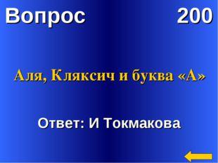 Вопрос 200 Ответ: И Токмакова Аля, Кляксич и буква «А»