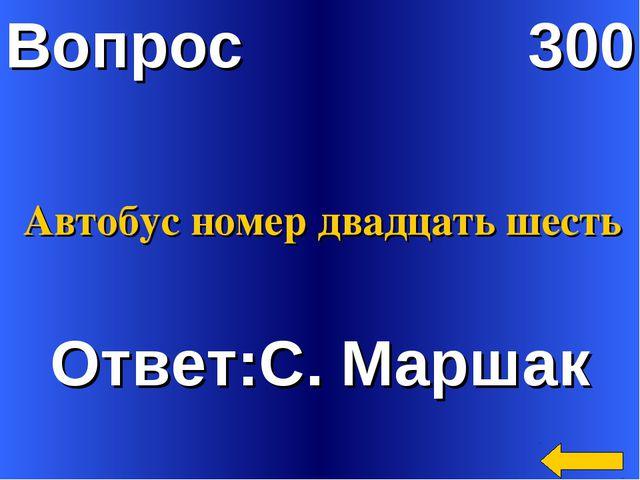 Вопрос 300 Ответ:С. Маршак Автобус номер двадцать шесть