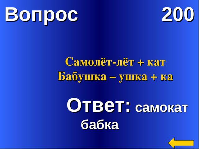 Вопрос 200 Ответ: самокат бабка Самолёт-лёт + кат Бабушка – ушка + ка