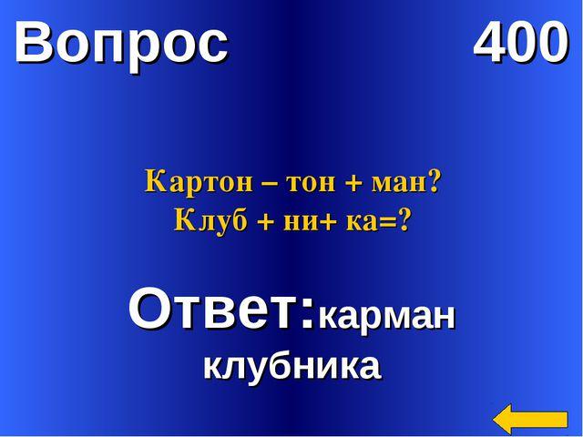 Вопрос 400 Ответ:карман клубника Картон – тон + ман? Клуб + ни+ ка=?
