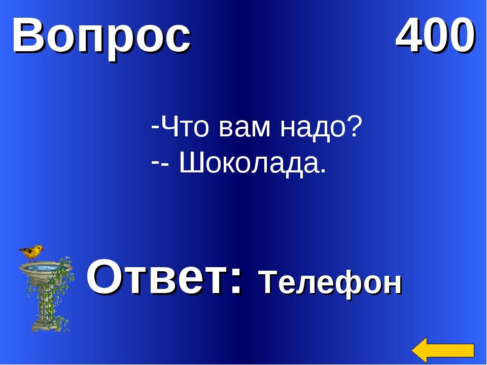 Вопрос 400 Ответ: Телефон Что вам надо? - Шоколада.