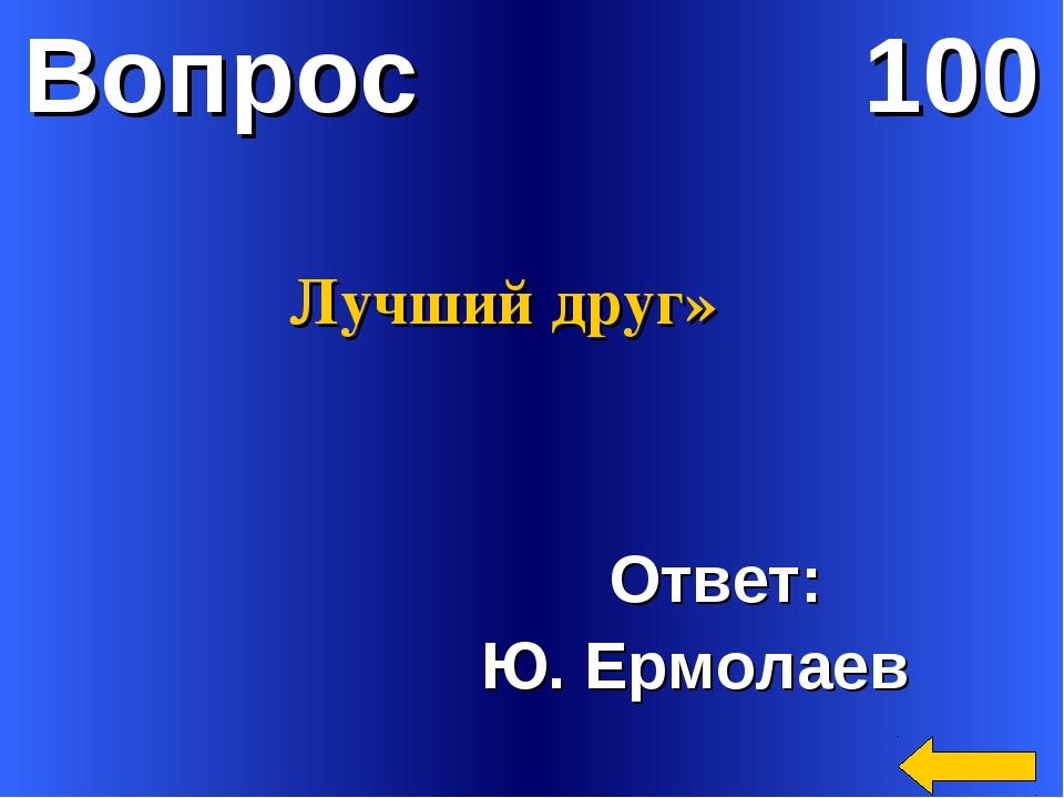 Вопрос 100 Ответ: Ю. Ермолаев Лучший друг»
