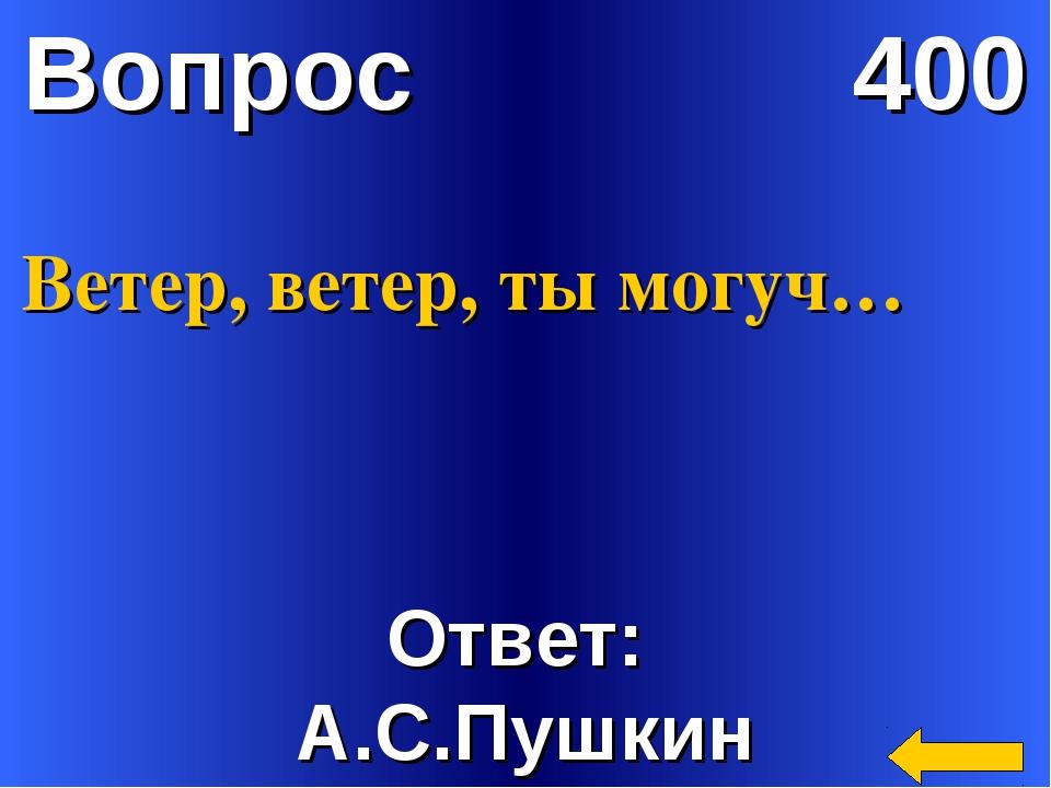 Вопрос 400 Ответ: А.С.Пушкин Ветер, ветер, ты могуч…