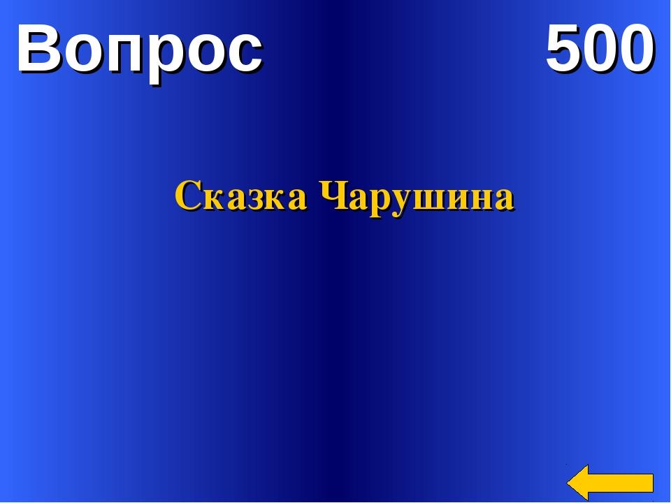 Вопрос 500 Сказка Чарушина