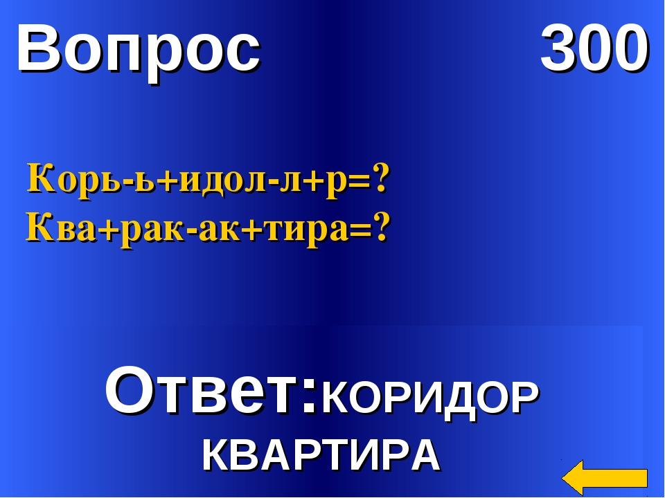 Вопрос 300 Ответ:КОРИДОР КВАРТИРА Корь-ь+идол-л+р=? Ква+рак-ак+тира=?