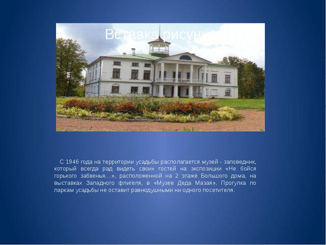 С 1946 года на территории усадьбы располагается музей - заповедник, который...