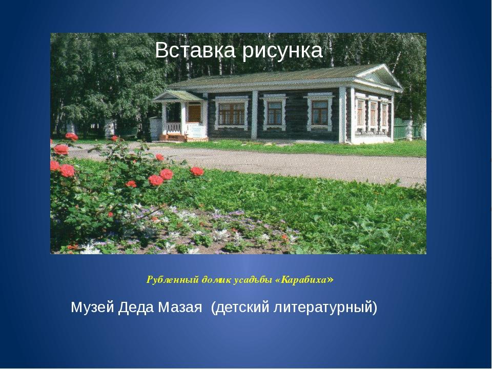 Рубленный домик усадьбы «Карабиха» Музей Деда Мазая (детский литературный)