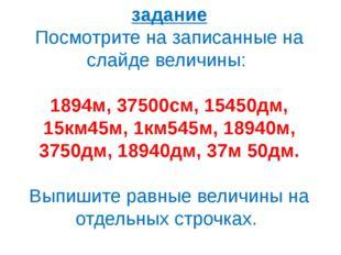 задание Посмотрите на записанные на слайде величины: 1894м, 37500см, 15450дм,