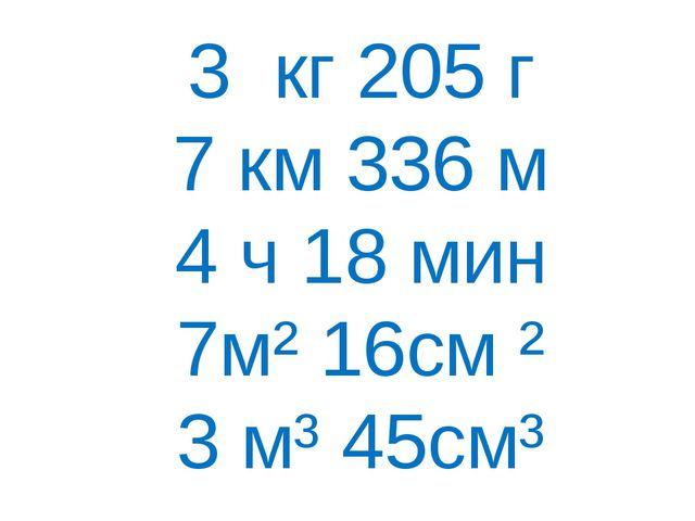 3 кг 205 г 7 км 336 м 4 ч 18 мин 7м² 16см ² 3 м³ 45см³