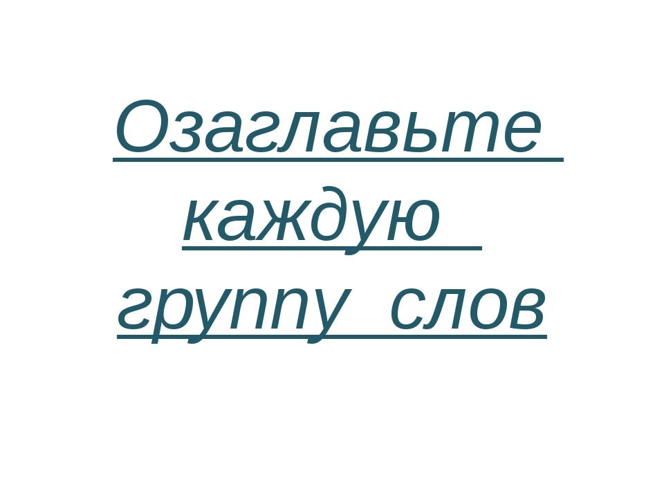 Озаглавьте каждую группу слов
