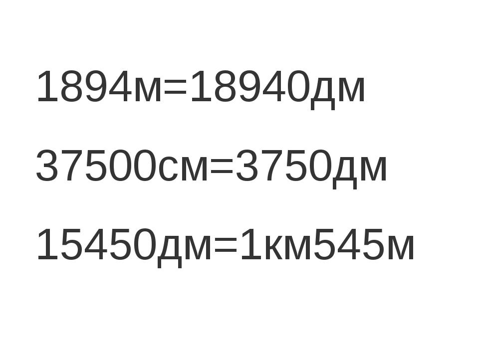 1894м=18940дм 37500см=3750дм 15450дм=1км545м