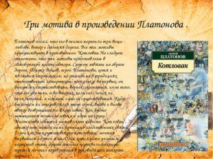 Три мотива в произведении Платонова . Платонов писал, что его в жизни порази
