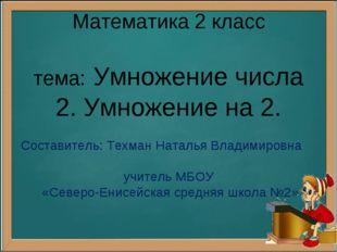 Математика 2 класс тема: Умножение числа 2. Умножение на 2. Составитель: Техм