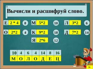 Вычисли и расшифруй слово. 2 * 4 2*2 9*2 5*2 7*2 3*2 8 4 18 10 14 6 Е О М К Д